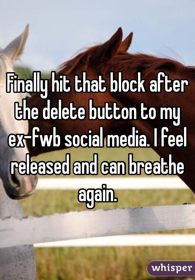 Finally hit that block after the delete button to my ex-fwb social