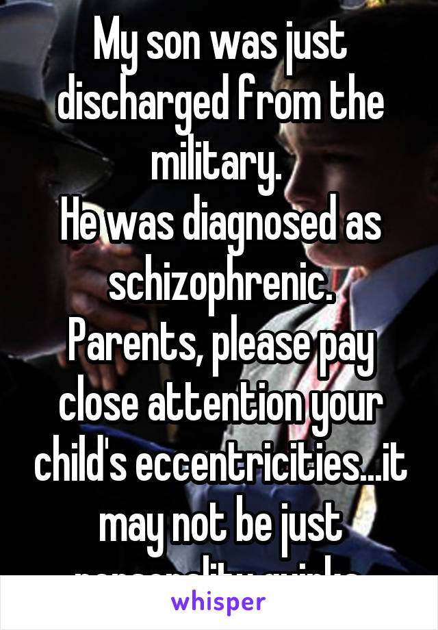 My son was just discharged from the military.  He was diagnosed as schizophrenic. Parents, please pay close attention your child's eccentricities...it may not be just personality quirks.