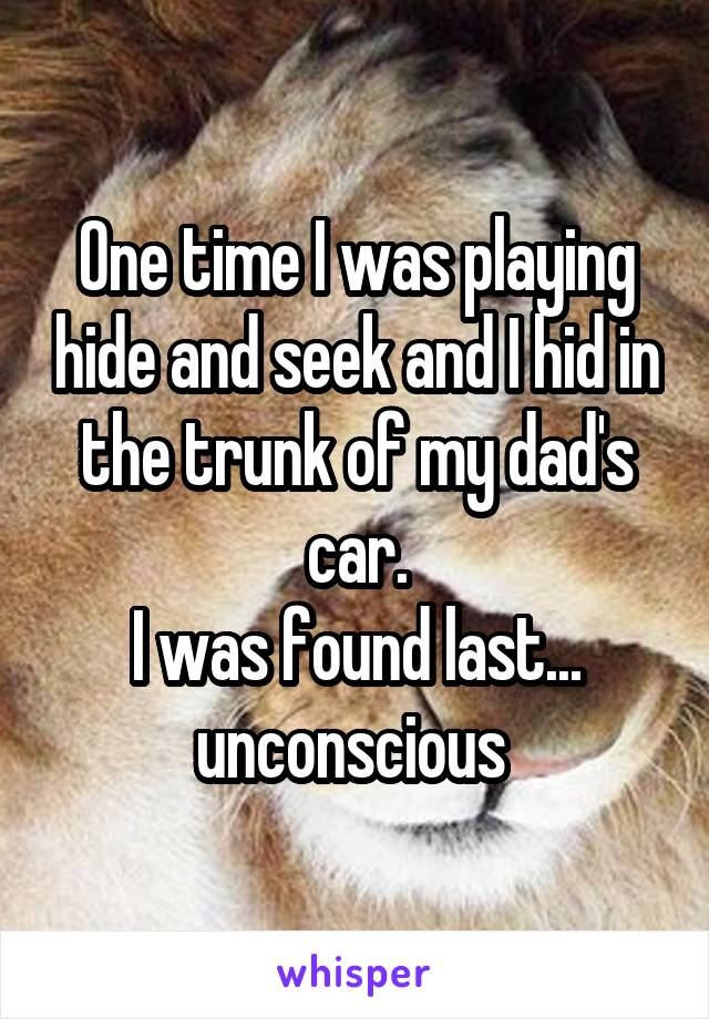 One time I was playing hide and seek and I hid in the trunk of my dad's car. I was found last... unconscious