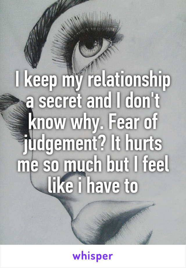 I keep my relationship a secret and I don't know why. Fear of judgement? It hurts me so much but I feel like i have to