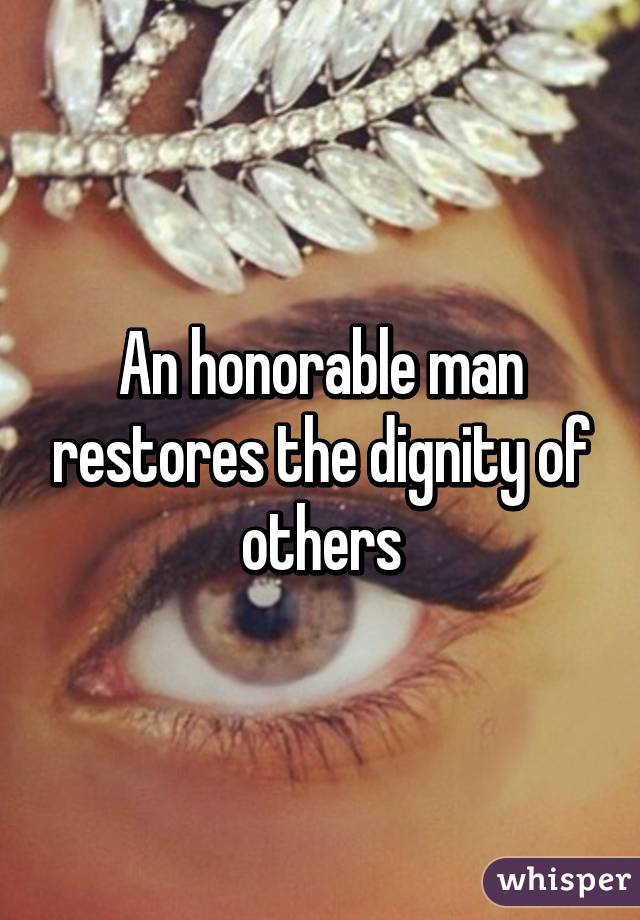 An honorable man restores the dignity of others