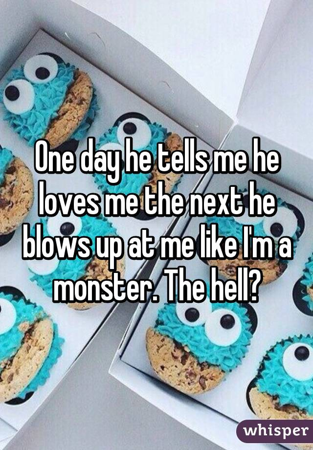 One day he tells me he loves me the next he blows up at me like I'm a monster. The hell?
