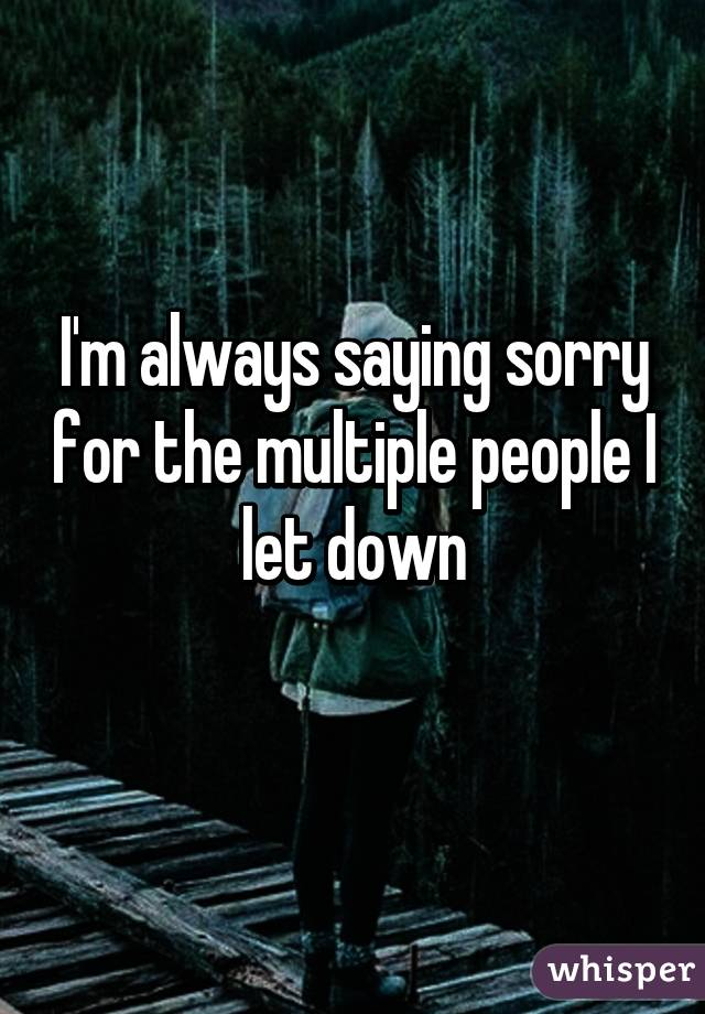 I'm always saying sorry for the multiple people I let down