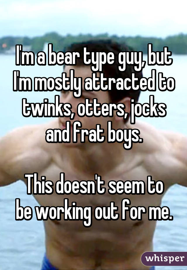 I'm a bear type guy, but I'm mostly attracted to twinks, otters, jocks and frat boys.  This doesn't seem to be working out for me.