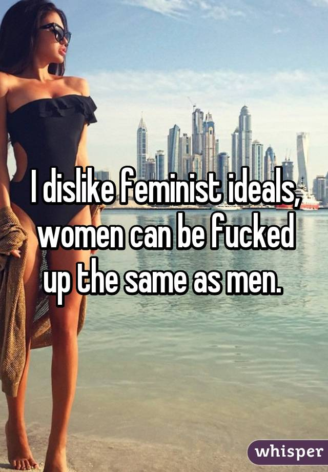 I dislike feminist ideals, women can be fucked up the same as men.