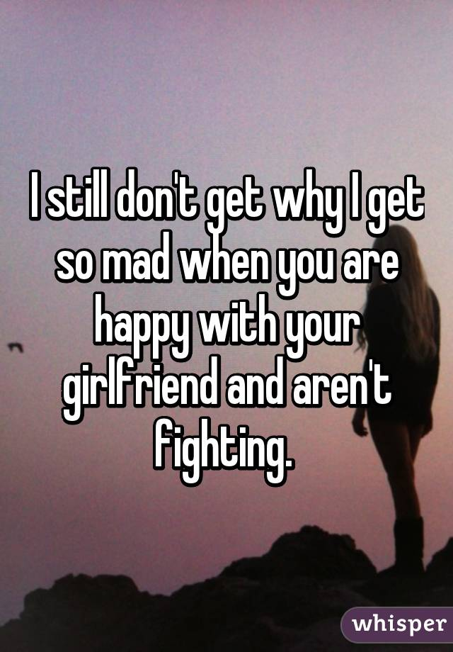 I still don't get why I get so mad when you are happy with your girlfriend and aren't fighting.