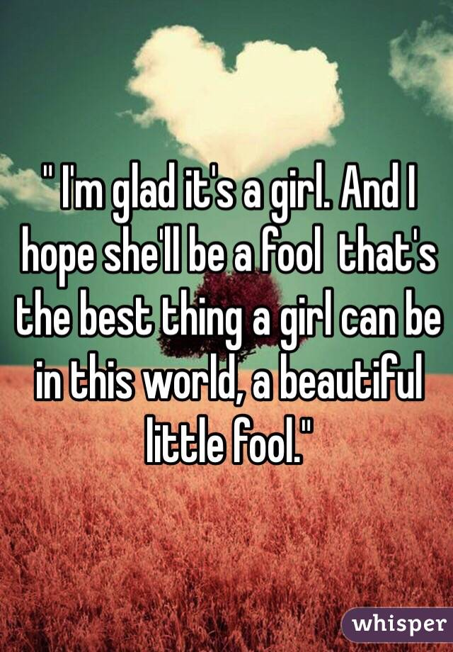 """ I'm glad it's a girl. And I hope she'll be a fool  that's the best thing a girl can be in this world, a beautiful little fool."""