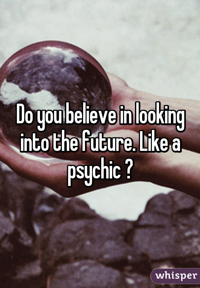 Do you believe in looking into the future. Like a psychic ?