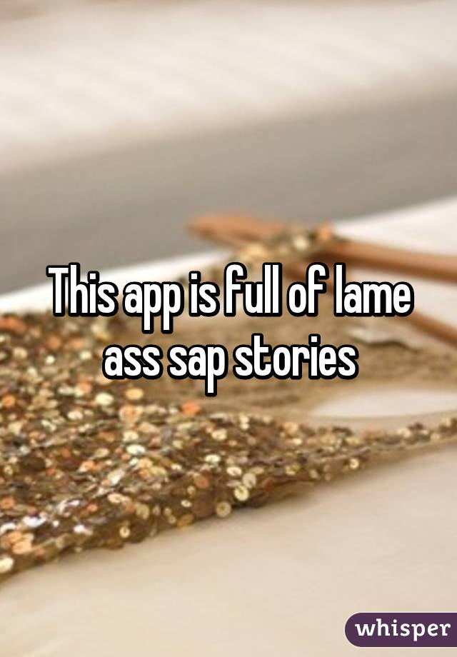 This app is full of lame ass sap stories