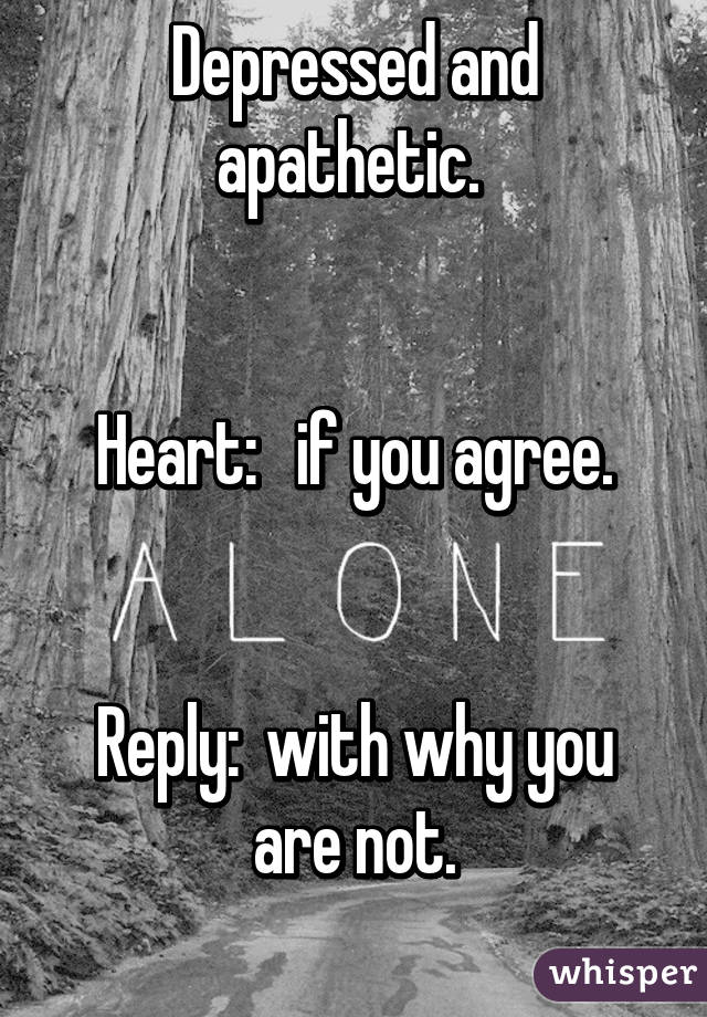Depressed and apathetic.    Heart:   if you agree.   Reply:  with why you are not.