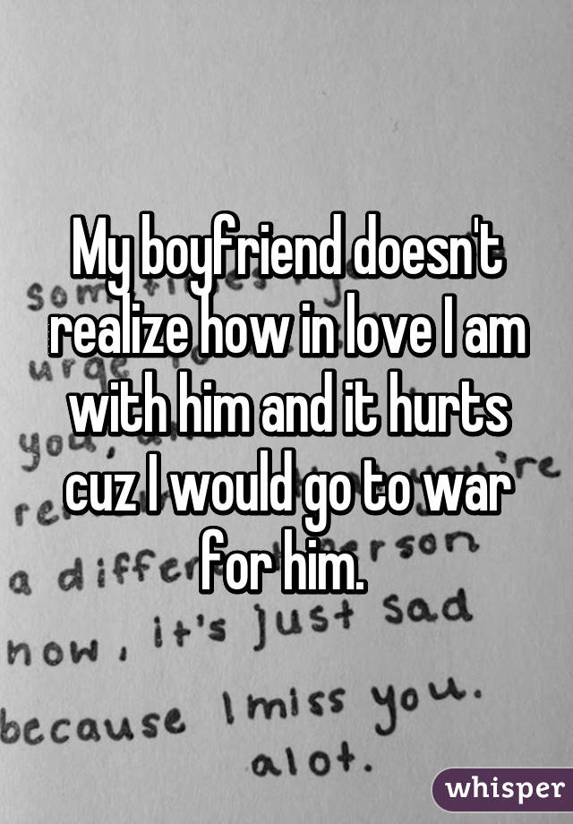 My boyfriend doesn't realize how in love I am with him and it hurts cuz I would go to war for him.
