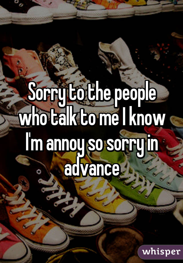 Sorry to the people who talk to me I know I'm annoy so sorry in advance