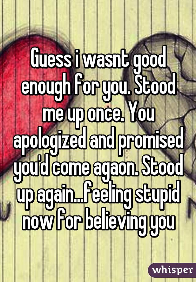 Guess i wasnt good enough for you. Stood me up once. You apologized and promised you'd come agaon. Stood up again...feeling stupid now for believing you