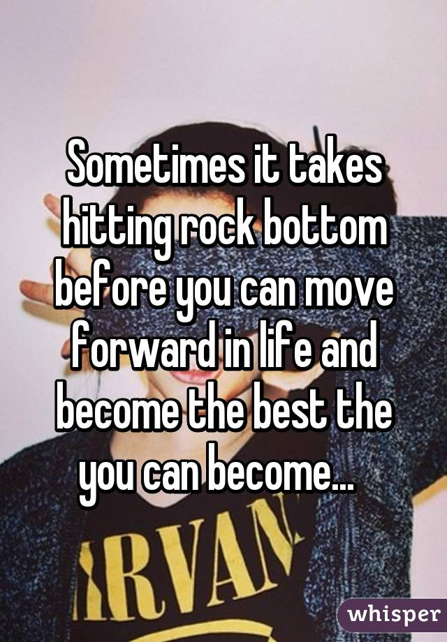 Sometimes it takes hitting rock bottom before you can move forward in life and become the best the you can become...