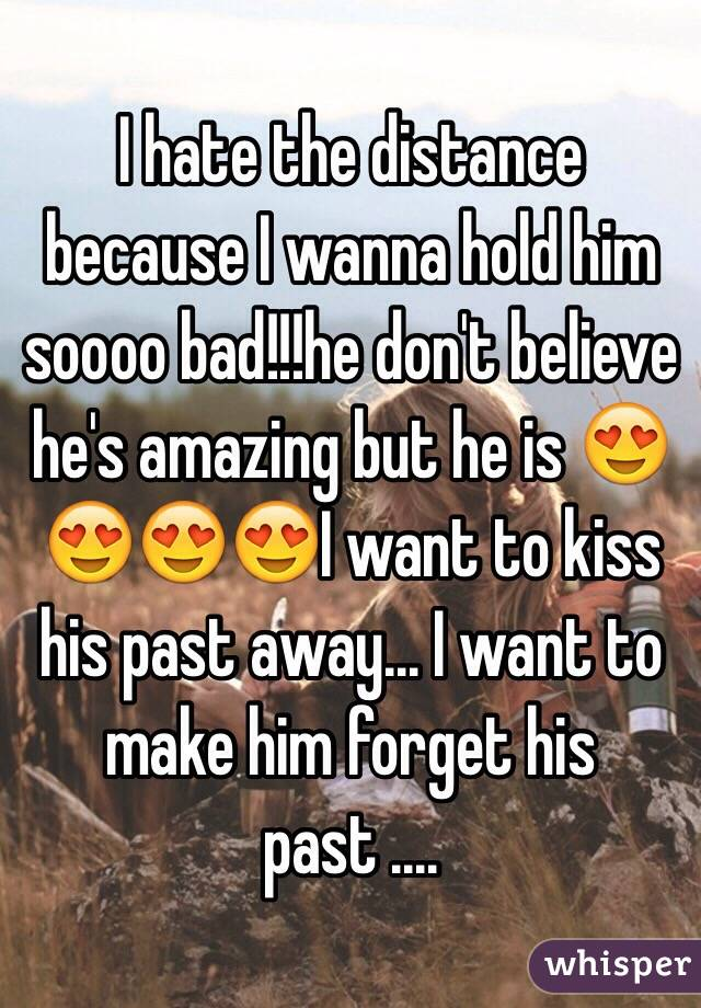 I hate the distance because I wanna hold him soooo bad!!!he don't believe he's amazing but he is 😍😍😍😍I want to kiss his past away... I want to make him forget his past ....