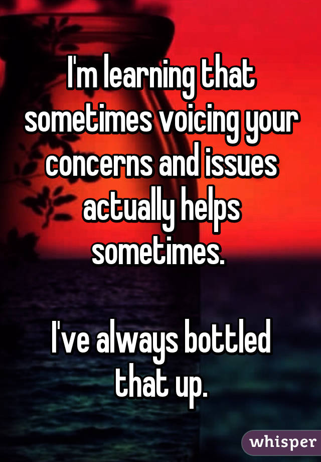 I'm learning that sometimes voicing your concerns and issues actually helps sometimes.   I've always bottled that up.