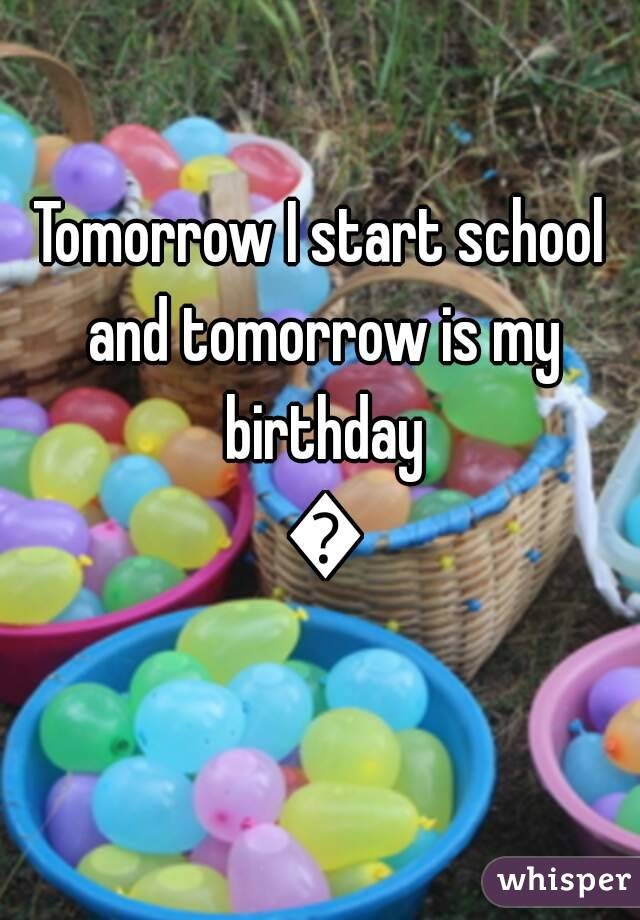 Tomorrow I start school and tomorrow is my birthday 😒