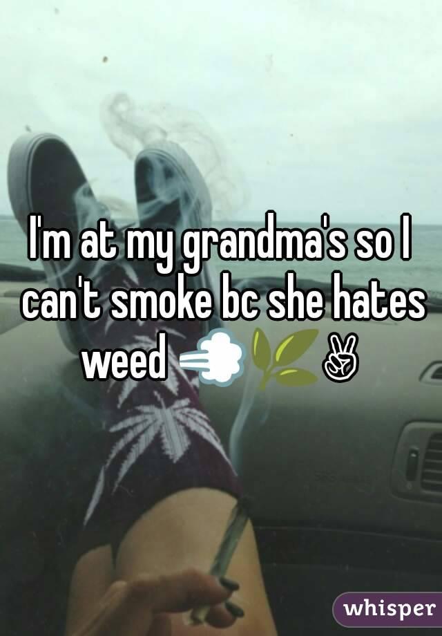 I'm at my grandma's so I can't smoke bc she hates weed 💨🌿✌
