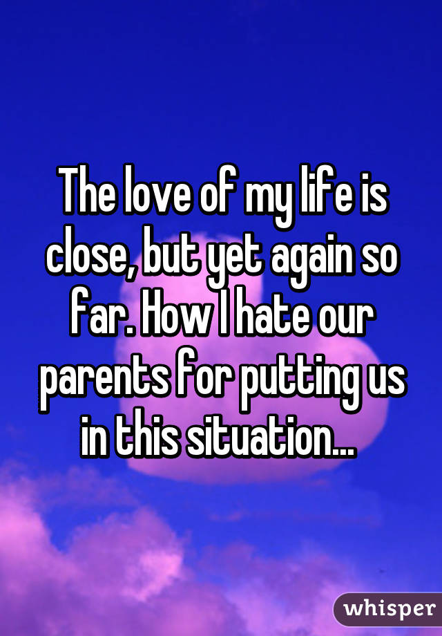 The love of my life is close, but yet again so far. How I hate our parents for putting us in this situation...
