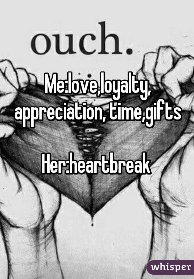 Me:love,loyalty, appreciation, time,gifts  Her:heartbreak