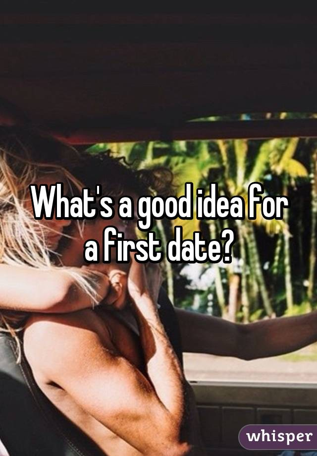 What's a good idea for a first date?