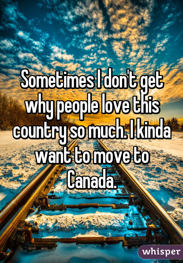 Sometimes I don't get why people love this country so much. I kinda want to move to Canada.