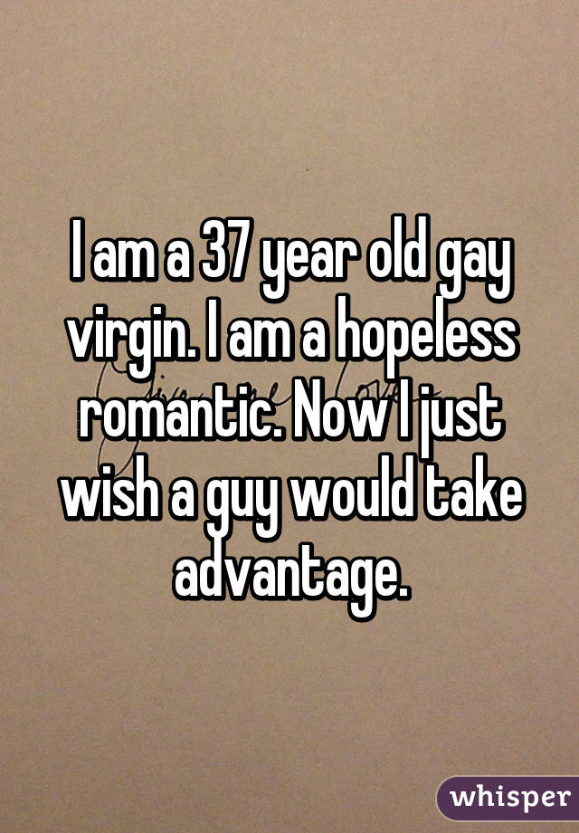 I am a 37 year old gay virgin. I am a hopeless romantic. Now I just wish a guy would take advantage.