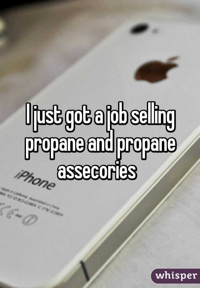 I just got a job selling propane and propane assecories