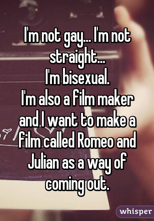 I'm not gay... I'm not straight... I'm bisexual. I'm also a film maker and I want to make a film called Romeo and Julian as a way of coming out.
