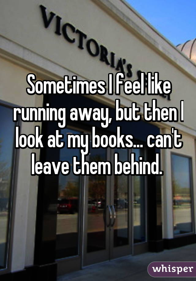 Sometimes I feel like running away, but then I look at my books... can't leave them behind.