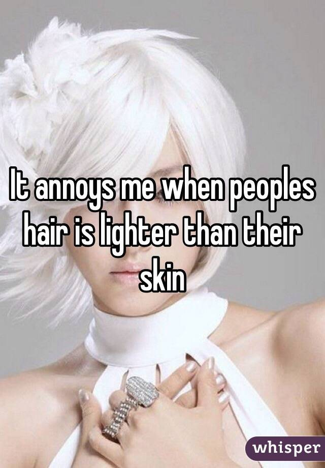 It annoys me when peoples hair is lighter than their skin