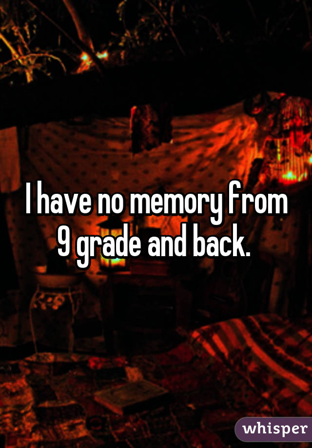 I have no memory from 9 grade and back.