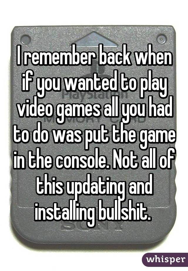 I remember back when if you wanted to play video games all you had to do was put the game in the console. Not all of this updating and installing bullshit.