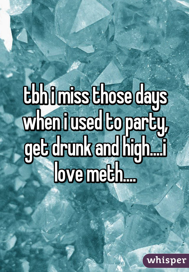 tbh i miss those days when i used to party, get drunk and high....i love meth....