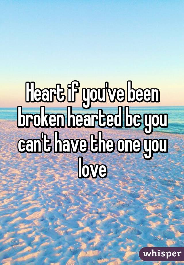 Heart if you've been broken hearted bc you can't have the one you love