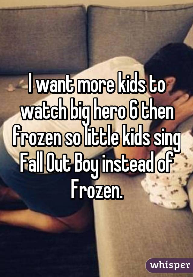 I want more kids to watch big hero 6 then frozen so little kids sing Fall Out Boy instead of Frozen.