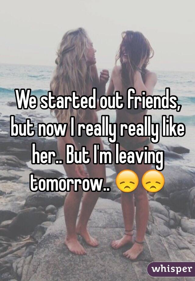 We started out friends, but now I really really like her.. But I'm leaving tomorrow.. 😞😞