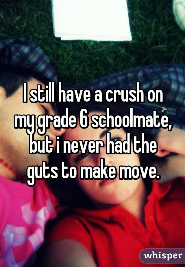 I still have a crush on my grade 6 schoolmate, but i never had the guts to make move.