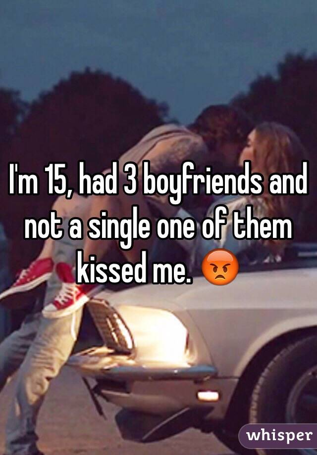 I'm 15, had 3 boyfriends and not a single one of them kissed me. 😡