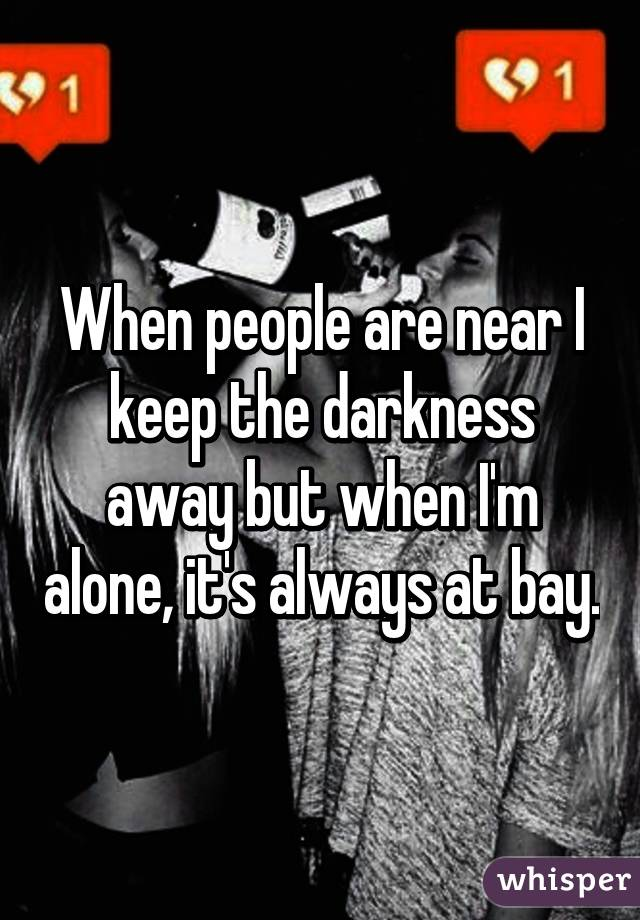 When people are near I keep the darkness away but when I'm alone, it's always at bay.
