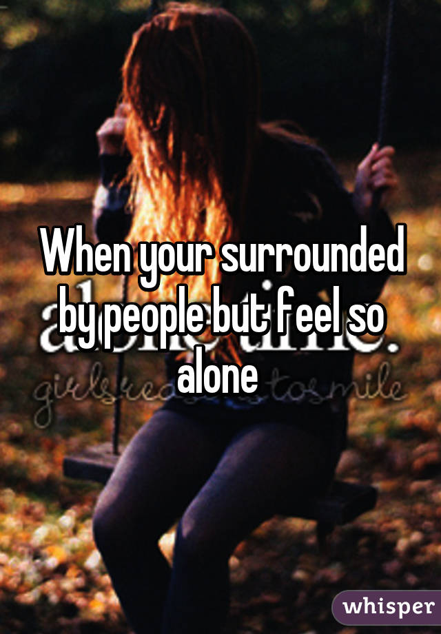 When your surrounded by people but feel so alone