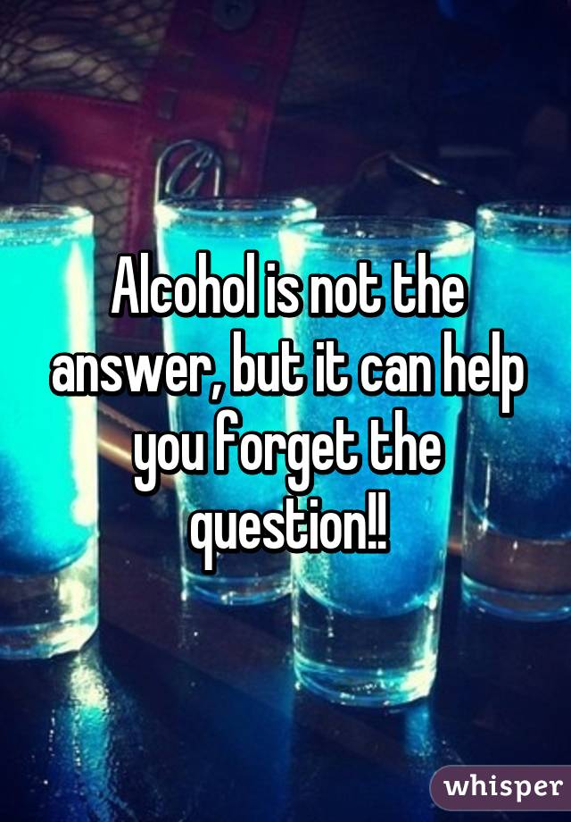 Alcohol is not the answer, but it can help you forget the question!!