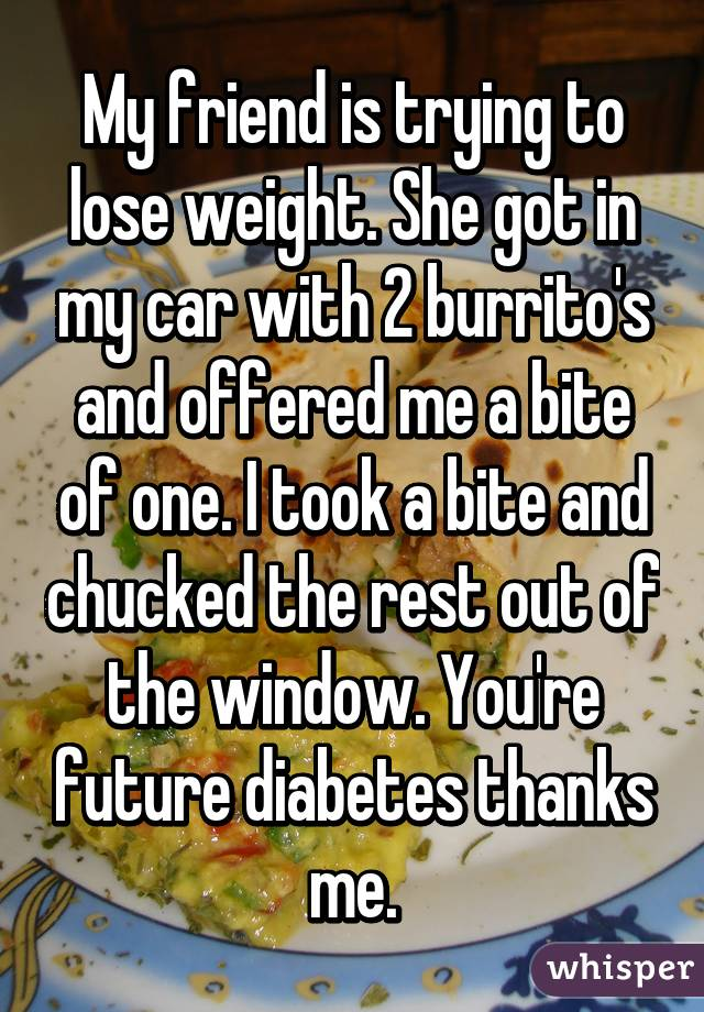 My friend is trying to lose weight. She got in my car with 2 burrito's and offered me a bite of one. I took a bite and chucked the rest out of the window. You're future diabetes thanks me.