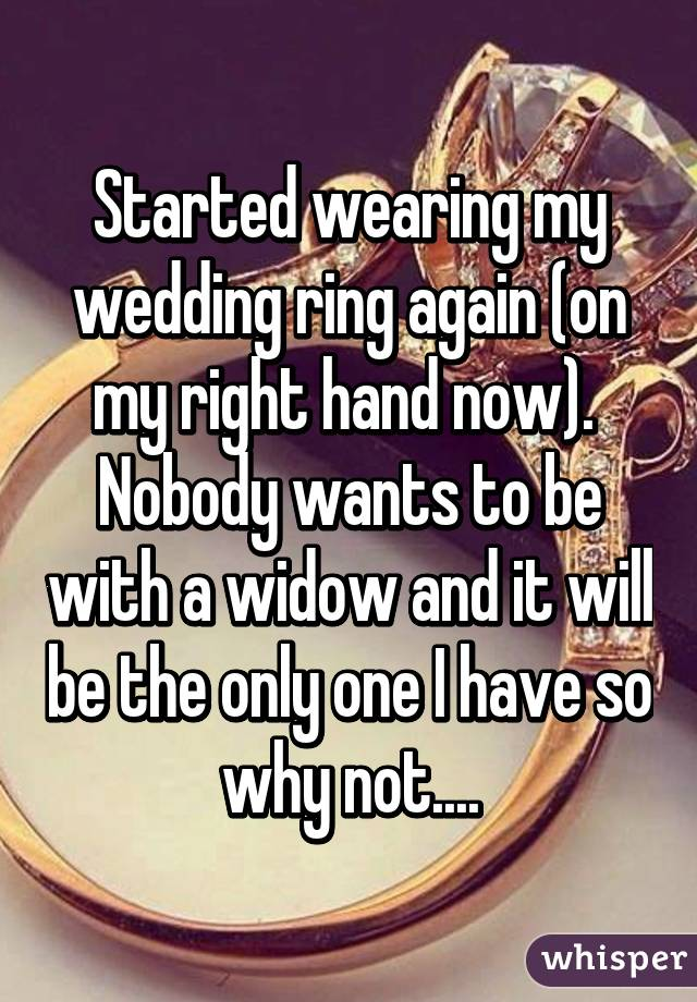 Started wearing my wedding ring again (on my right hand now).  Nobody wants to be with a widow and it will be the only one I have so why not....