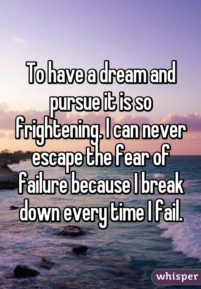 To have a dream and pursue it is so frightening. I can never escape the fear of failure because I break down every time I fail.