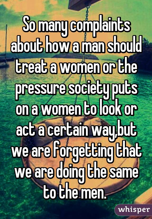 So many complaints about how a man should treat a women or the pressure society puts on a women to look or act a certain way,but we are forgetting that we are doing the same to the men.