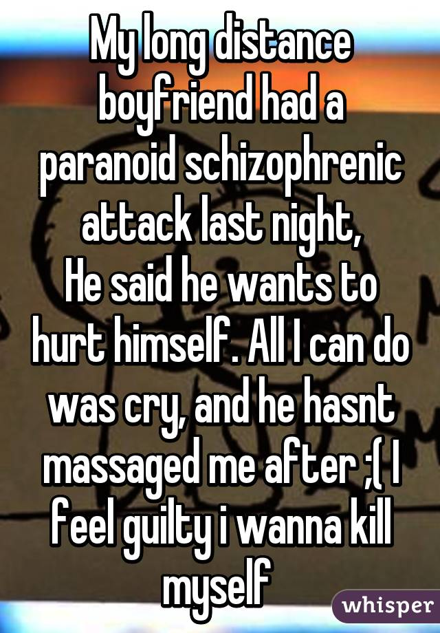 My long distance boyfriend had a paranoid schizophrenic attack last night, He said he wants to hurt himself. All I can do was cry, and he hasnt massaged me after ;( I feel guilty i wanna kill myself
