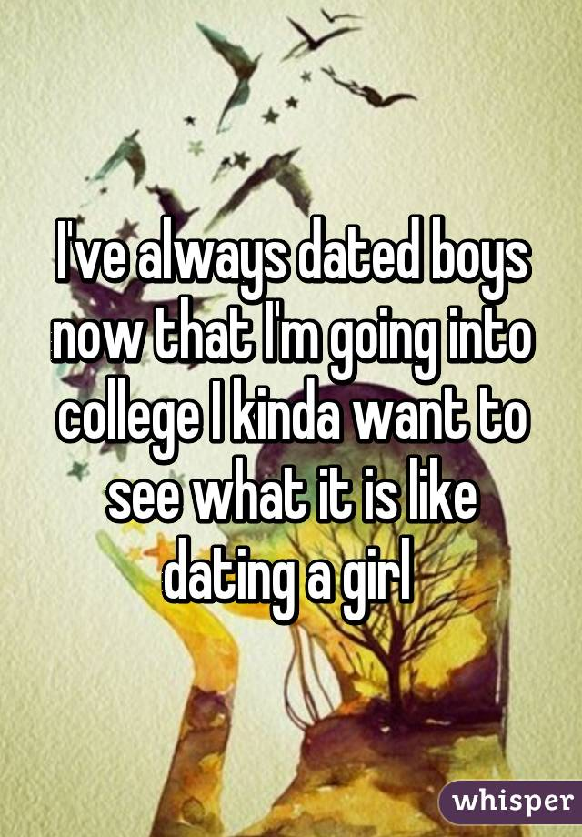 I've always dated boys now that I'm going into college I kinda want to see what it is like dating a girl
