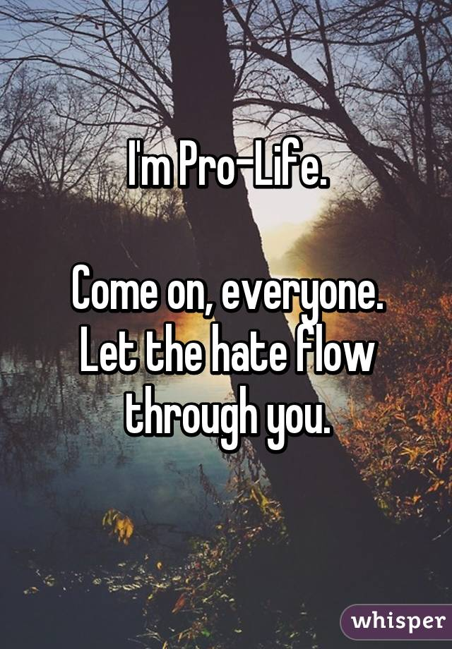 I'm Pro-Life.  Come on, everyone. Let the hate flow through you.