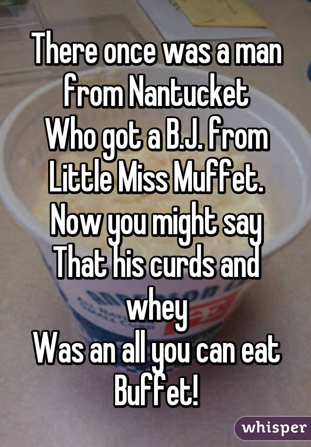 There once was a man from Nantucket Who got a B.J. from Little Miss Muffet. Now you might say That his curds and whey Was an all you can eat Buffet!